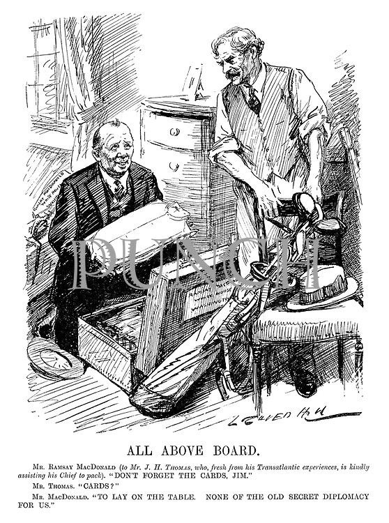 "All Above Board. Mr Ramsay MacDonald (to Mr J H Thomas, who, fresh from his transatlantic experiences, is kindly assisting his chief to pack). ""Don't forget the cards, Jim."" Mr Thomas. ""Cards?"" Mr MacDonald. ""To lay on the table. None of the old secret diplomacy for us."" (an InterWar cartoon showing Jimmy Thomas packing Prime Minister Ramsay MacDonald's bags)"