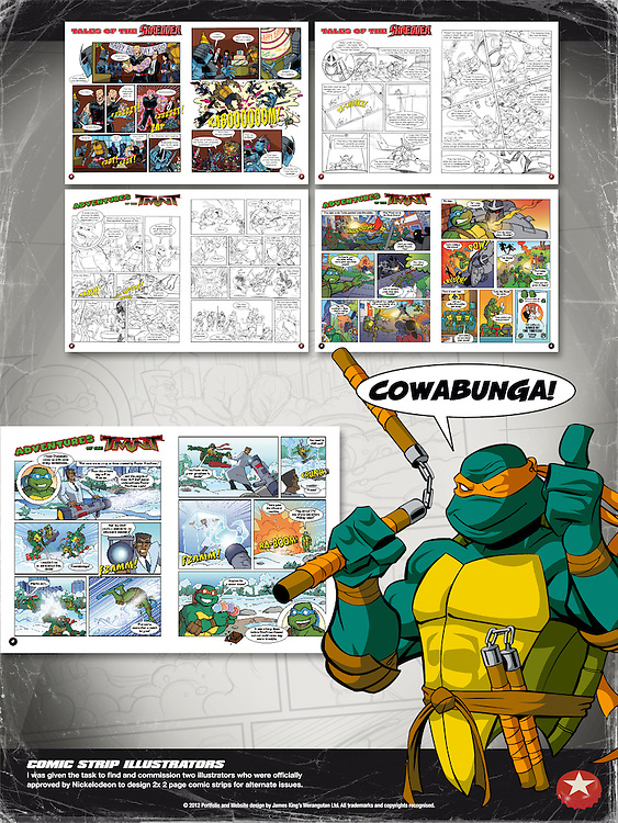 Teenage Mutant Ninja Turtles - Way Of The Ninja Magazine and Trading Cards<br /> <br /> Comic Strip Illustrators<br /> I was given the task to find and commission two illustrators who were officially <br /> approved by Nickelodeon to design 2x 2 page comic strips for alternate issues.<br /> <br /> Gregg Schigiel http://www.hatterentertainment.com<br /> Abigail Ryder http://www.dumpylittlerobot.com