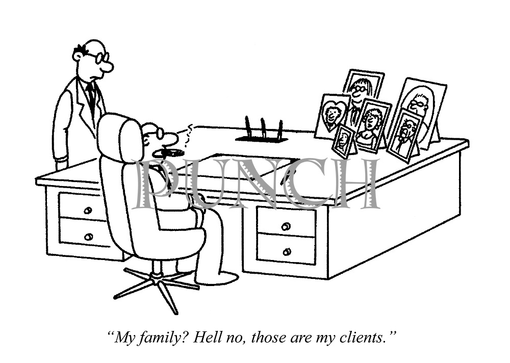 """My family? Hell no, those are my clients."""