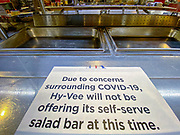 """11 MARCH 2020 - DES MOINES, IOWA: The closed salad bar at Hy-Vee, a grocery store with restaurant in downtown Des Moines. The Governor of Iowa announced Friday that 17 people in Iowa have tested positive for the Novel Coronavirus. Of those, 15 people were exposed on the same cruise in Egypt, the others were exposed through travel but were not on the same cruise. The Governor said there has not yet been any """"community spread"""" in Iowa. All of the Iowans who have tested positive are in self quarantine. Across Iowa, municipalities and businesses are taking steps to implement """"social distancing."""" Most of the colleges in Iowa have announced that they will remain closed after their spring breaks and that classes will move to online only, after spring break. Many businesses in Des Moines, including Nationwide Insurance and EMC Insurance, have announced plans to have their employees to telecommute. The mayor of Des Moines has urged event planners to consider canceling large events.     PHOTO BY JACK KURTZ"""